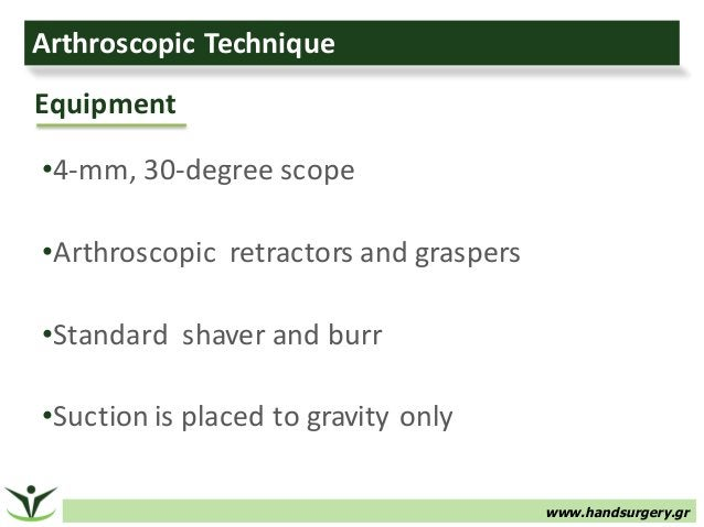 www.handsurgery.gr ArthroscopicTechnique •4-mm,30-degreescope •Arthroscopicretractorsandgraspers •Standardshaver...