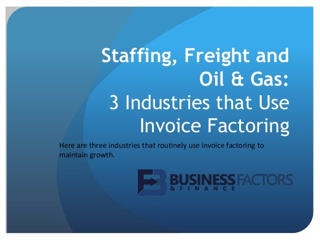 Staffing, Freight and Oil & Gas: 3 Industries that Use Invoice Factoring Here are three industries that routinely use invo...