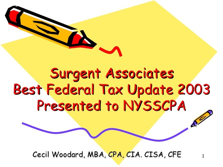 Surgent Associates Best Federal Tax Update 2003 Presented to NYSSCPA Cecil Woodard, MBA, CPA, CIA. CISA, CFE