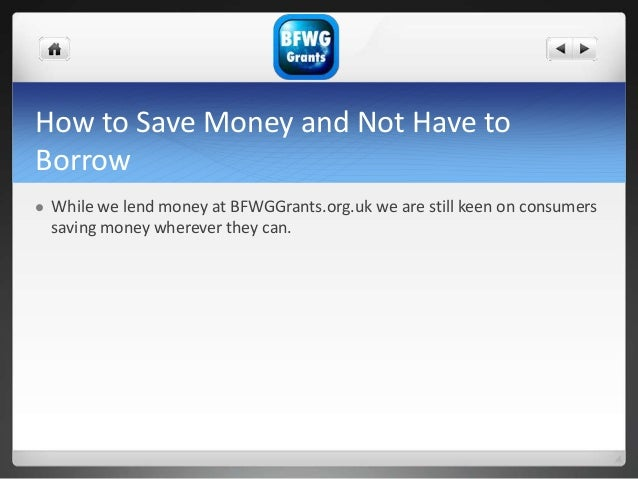 How to Save Money and Not Have to Borrow  While we lend money at BFWGGrants.org.uk we are still keen on consumers saving ...