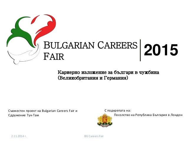 2.11.2014 г. BG Careers Fair BULGARIAN CAREERS FAIR 2015 Кариернo изложение за българи в чужбина (Великобритания и Германи...