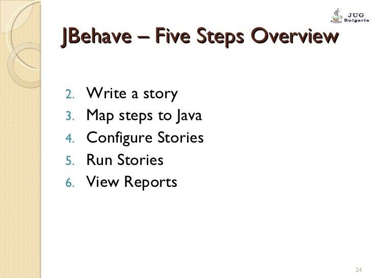 JBehave – Five Steps Overview <ul><li>Write a story </li></ul><ul><li>Map steps to Java </li></ul><ul><li>Configure Storie...