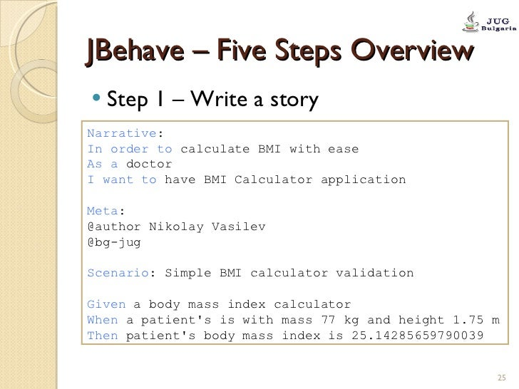 JBehave – Five Steps Overview <ul><li>Step 1 – Write a story </li></ul>Narrative : In order to  calculate BMI with ease As...