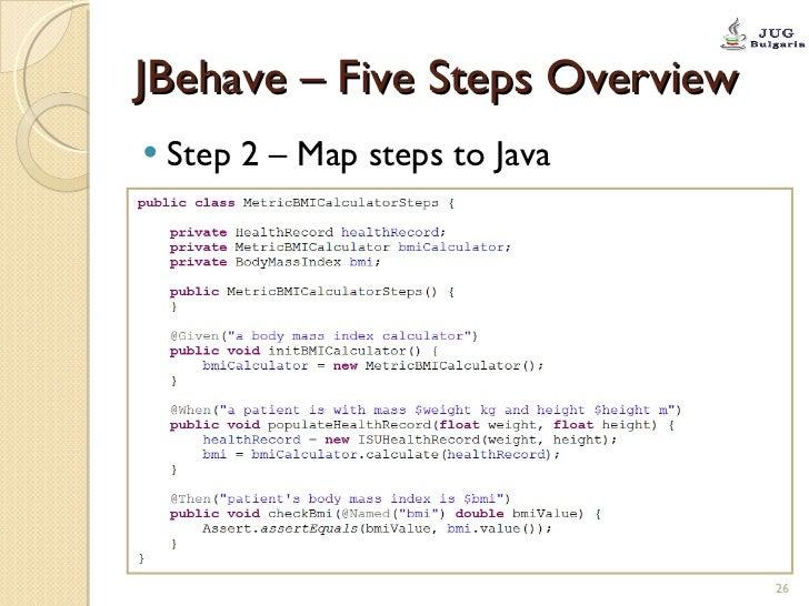 JBehave – Five Steps Overview <ul><li>Step 2 – Map steps to Java </li></ul>