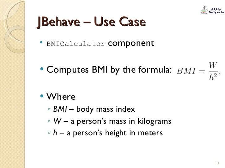 JBehave – Use Case <ul><li>BMICalculator  component </li></ul><ul><li>Computes BMI by the formula: </li></ul><ul><li>Where...