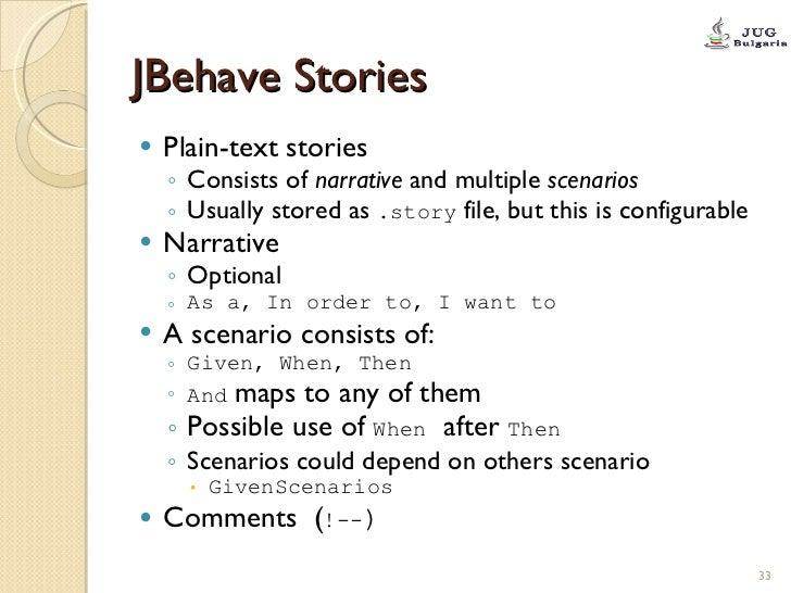 JBehave Stories <ul><li>Plain-text stories </li></ul><ul><ul><li>Consists of  narrative  and multiple  scenarios </li></ul...