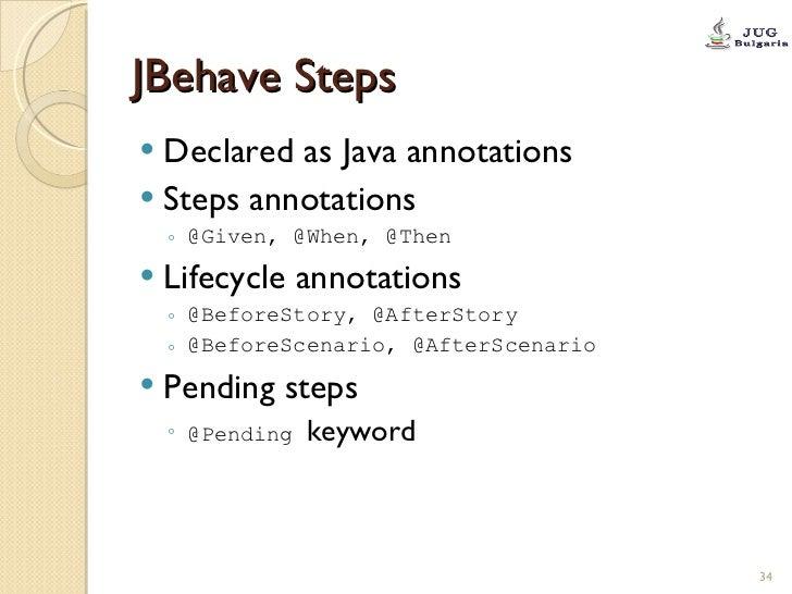 JBehave Steps <ul><li>Declared as Java annotations </li></ul><ul><li>Steps annotations </li></ul><ul><ul><li>@Given, @When...