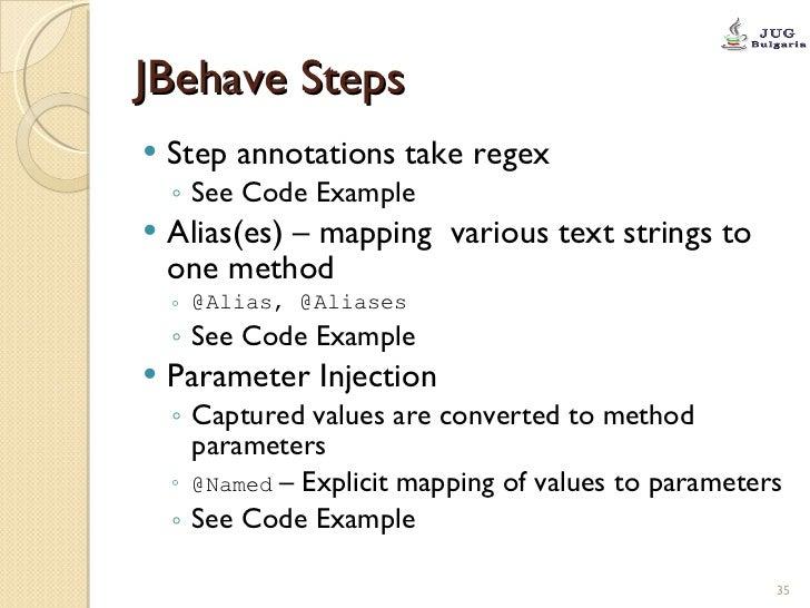 JBehave Steps <ul><li>Step annotations take regex </li></ul><ul><ul><li>See Code Example </li></ul></ul><ul><li>Alias(es) ...