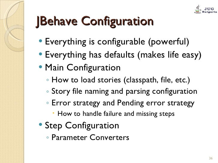 JBehave Configuration <ul><li>Everything is configurable (powerful) </li></ul><ul><li>Everything has defaults (makes life ...