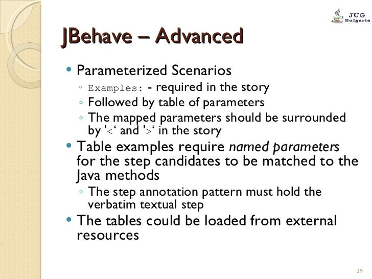 JBehave – Advanced <ul><li>Parameterized Scenarios </li></ul><ul><ul><li>Examples:  - required in the story </li></ul></ul...