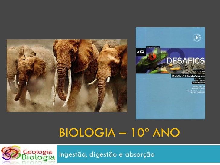 BIOLOGIA – 10º ANO Ingestão, digestão e absorção