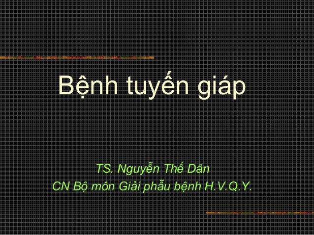 Bệnh tuyến giáp TS. Nguyễn Thế Dân CN Bộ môn Giải phẫu bệnh H.V.Q.Y.