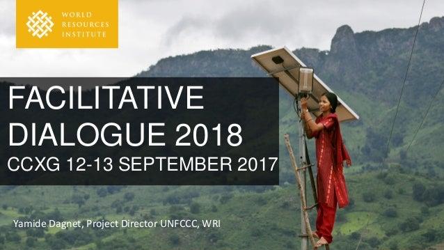 FACILITATIVE DIALOGUE 2018 CCXG 12-13 SEPTEMBER 2017 Yamide Dagnet, Project Director UNFCCC, WRI
