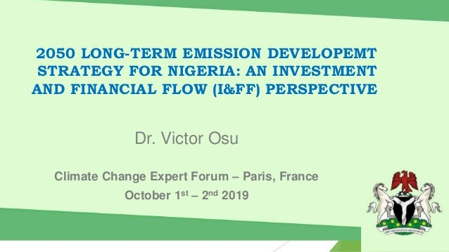 2050 LONG-TERM EMISSION DEVELOPEMT STRATEGY FOR NIGERIA: AN INVESTMENT AND FINANCIAL FLOW (I&FF) PERSPECTIVE Dr. Victor Os...