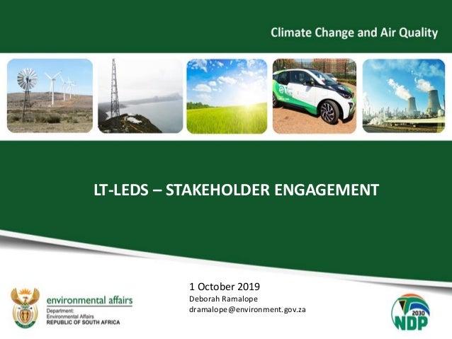 LT-LEDS – STAKEHOLDER ENGAGEMENT 1 October 2019 Deborah Ramalope dramalope@environment.gov.za