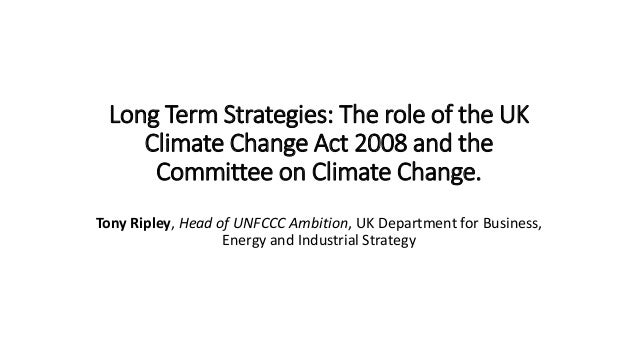Long Term Strategies: The role of the UK Climate Change Act 2008 and the Committee on Climate Change. Tony Ripley, Head of...