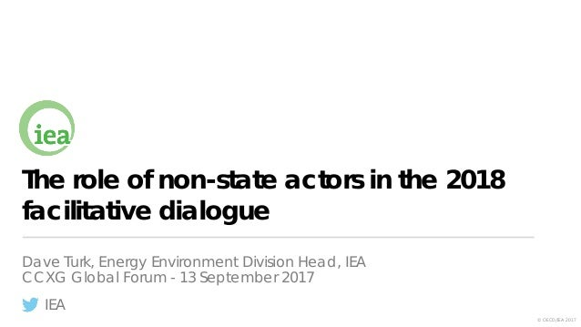 IEA © OECD/IEA 2017 The role of non-state actors in the 2018 facilitative dialogue Dave Turk, Energy Environment Division ...