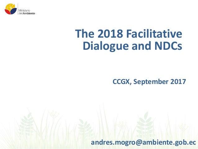 The 2018 Facilitative Dialogue and NDCs CCGX, September 2017 andres.mogro@ambiente.gob.ec