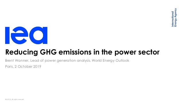 IEA 2019. All rights reserved. Reducing GHG emissions in the power sector Paris, 2 October 2019 Brent Wanner, Lead of powe...