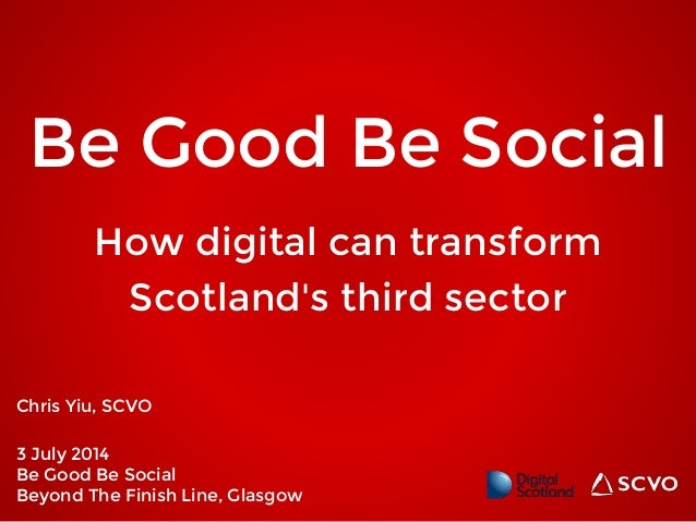 Be Good Be Social Chris Yiu, SCVO 3 July 2014 Be Good Be Social Beyond The Finish Line, Glasgow How digital can transform ...