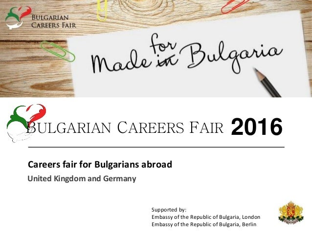 Careers fair for Bulgarians abroad United Kingdom and Germany BULGARIAN CAREERS FAIR 2016 Supported by: Embassy of the Rep...