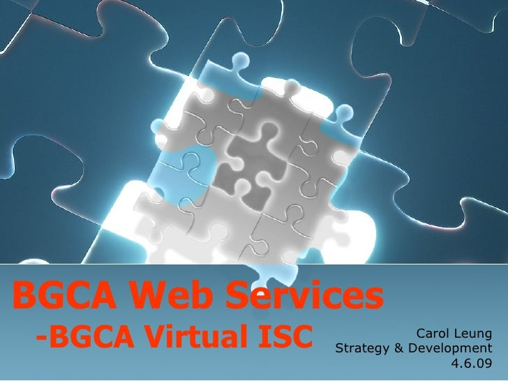 BGCA  W eb Services - BGCA  Virtual  ISC Carol Leung Strategy & Development 4.6.09