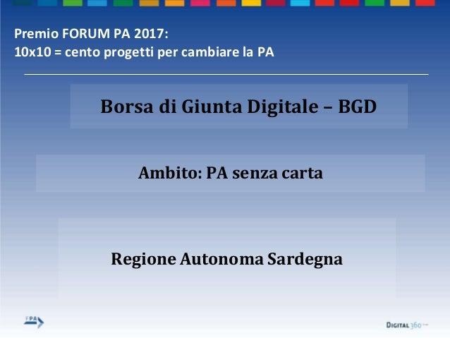 Regione Autonoma Sardegna Ambito: PA senza carta Borsa di Giunta Digitale – BGD Premio FORUM PA 2017: 10x10 = cento proget...