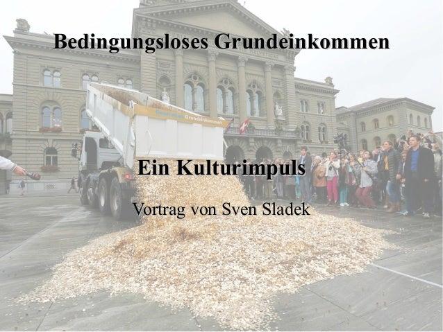 Bedingungsloses Grundeinkommen  Ein Kulturimpuls Vortrag von Sven Sladek