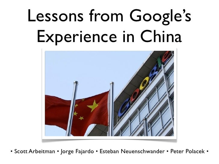 Lessons from Google's        Experience in China     • Scott Arbeitman • Jorge Fajardo • Esteban Neuenschwander • Peter Po...