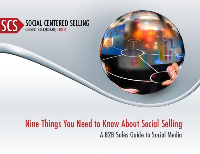 SOCIAL CENTERED SELLING CONNECT, COLLABORATE, CLOSE!SCSSCS Nine Things You Need to Know About Social Selling A B2B Sales G...