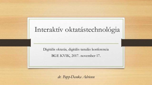 Interaktív oktatástechnológia Digitális oktatás, digitális tanulás konferencia BGE KVIK, 2017. november 17. dr. Papp-Danka...