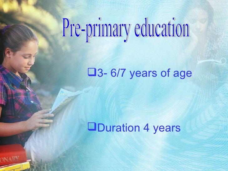 Pre-primary education <ul><li>3- 6/7 years of age </li></ul><ul><li>Duration 4 years </li></ul>