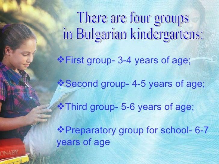 There are four groups  in Bulgarian kindergartens: <ul><li>First group- 3-4 years of age; </li></ul><ul><li>Second group- ...