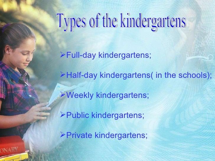 Types of the kindergartens <ul><li>Full-day kindergartens; </li></ul><ul><li>Half-day kindergartens( in the schools); </li...