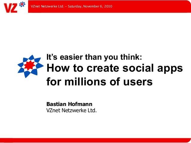 It's easier than you think: How to create social apps for millions of users Bastian Hofmann VZnet Netzwerke Ltd. VZnet Net...