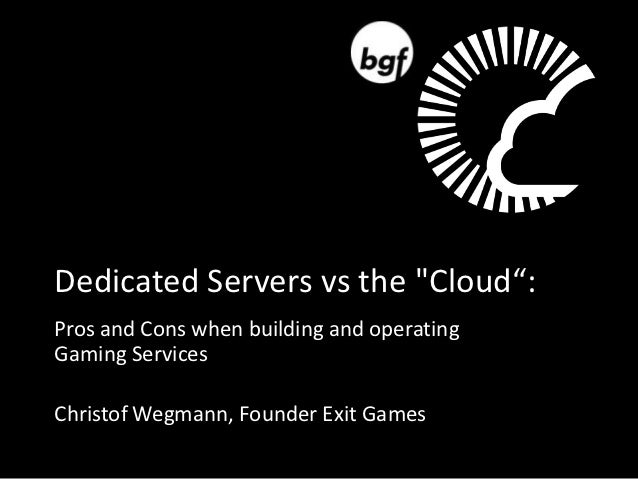 """Dedicated Servers vs the """"Cloud"""":Pros and Cons when building and operatingGaming ServicesChristof Wegmann, Founder Exit Ga..."""