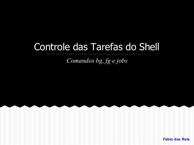 Controle das Tarefas do Shell Comandos bg, fg e jobs Fábio dos Reis