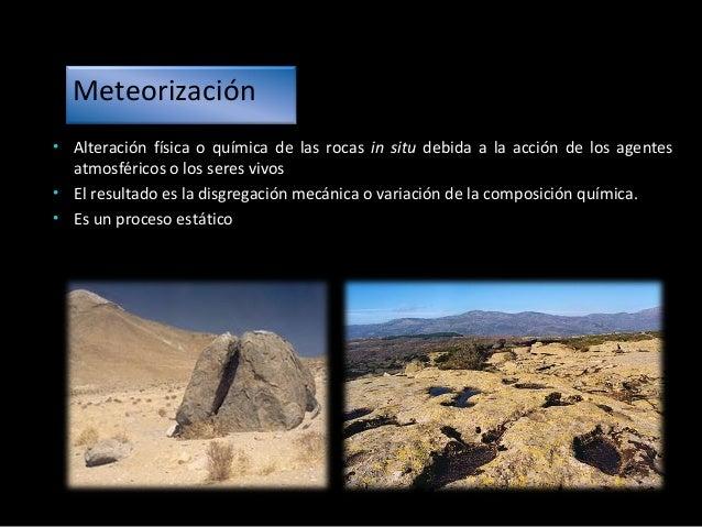 Tipos de Meteorización Meteorización física La roca se fragmenta quedando más superficie expuesta, pero sin variar la comp...