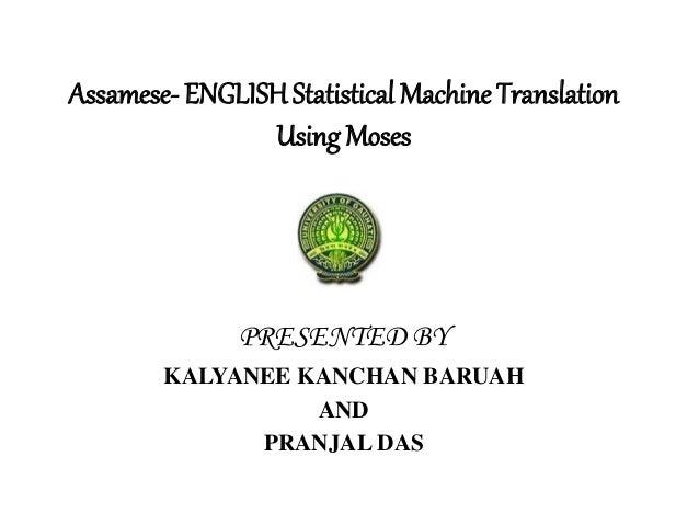 Assamese- ENGLISH Statistical Machine Translation Using Moses PRESENTED BY KALYANEE KANCHAN BARUAH AND PRANJAL DAS