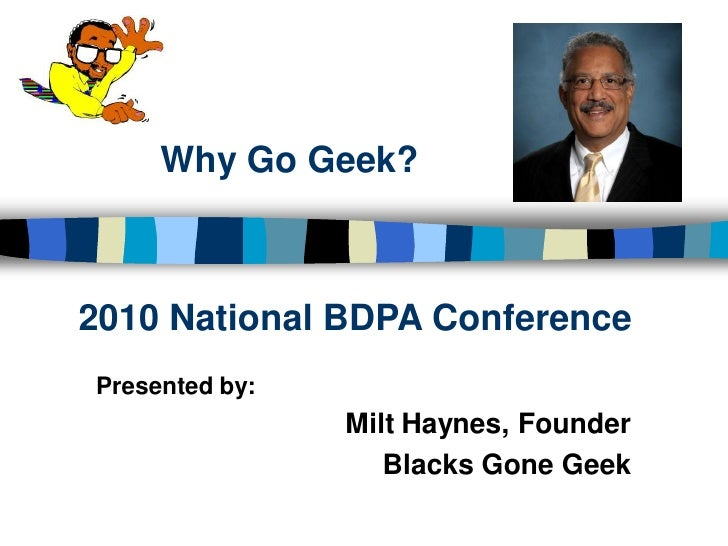 Why Go Geek?    2010 National BDPA Conference Presented by:                 Milt Haynes, Founder                    Blacks...