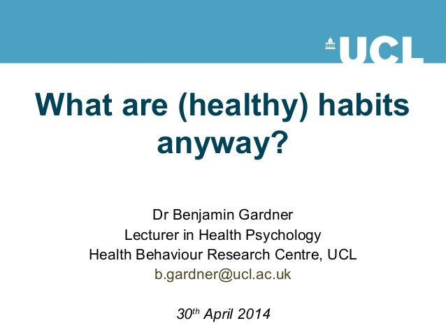 What are (healthy) habits anyway? Dr Benjamin Gardner Lecturer in Health Psychology Health Behaviour Research Centre, UCL ...