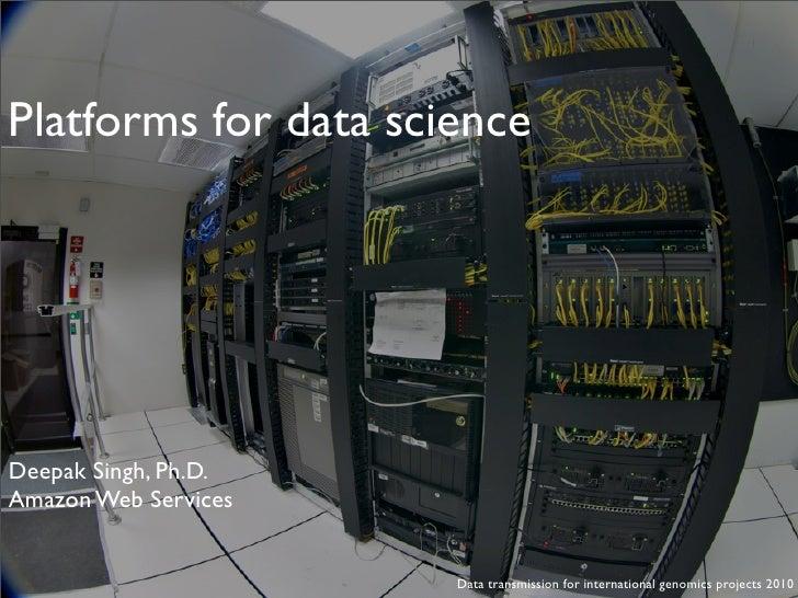 Platforms for data science     Deepak Singh, Ph.D. Amazon Web Services                         Data transmission for inter...