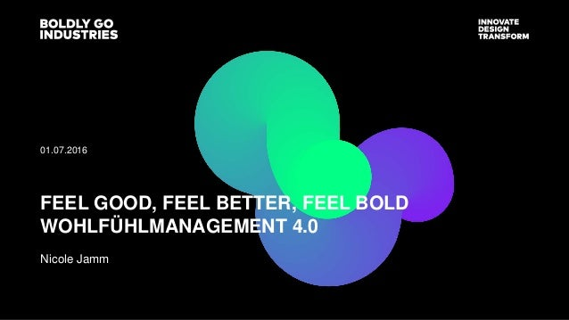 Nicole Jamm 01.07.2016 FEEL GOOD, FEEL BETTER, FEEL BOLD WOHLFÜHLMANAGEMENT 4.0