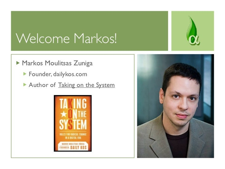 Welcome Markos!Markos Moulitsas Zuniga  Founder, dailykos.com  Author of Taking on the System