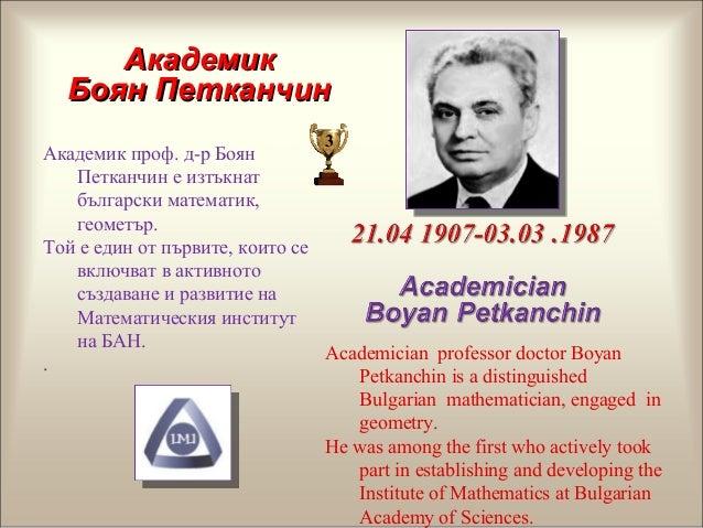 Академик проф. д-р Боян Петканчин е изтъкнат български математик, геометър. Той е един от първите, които се включват в акт...