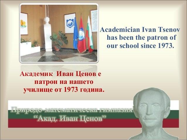 Академик Иван Ценов е патрон на нашето училище от 1973 година. Academician Ivan Tsenov has been the patron of our school s...
