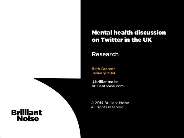Mental health discussion on Twitter in the UK Research Beth Granter January 2014 @brilliantnoise brilliantnoise.com  © 201...