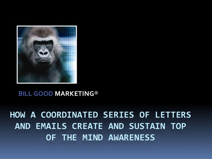 BILL GOOD MARKETING®<br />How a coordinated series of Letters and Emails create and sustain Top of the Mind Awareness<br />