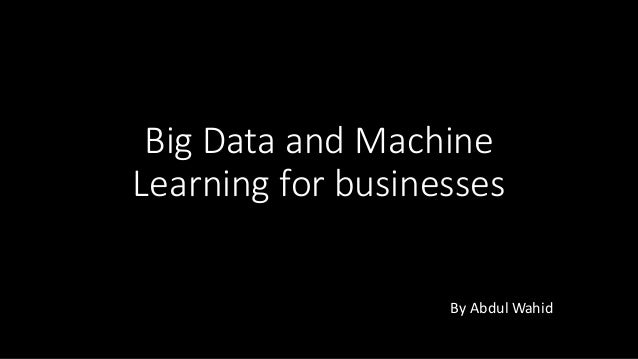 Big	Data	and	Machine	 Learning	for	businesses By	Abdul	Wahid