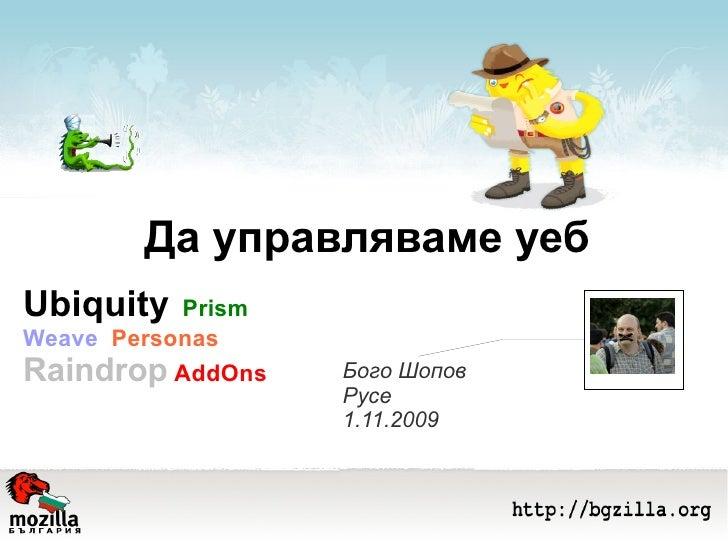 Да управляваме уеб Бого Шопов Русе 1.11.2009 Ubiquity   Prism  Weave  Personas  Raindrop   AddOns